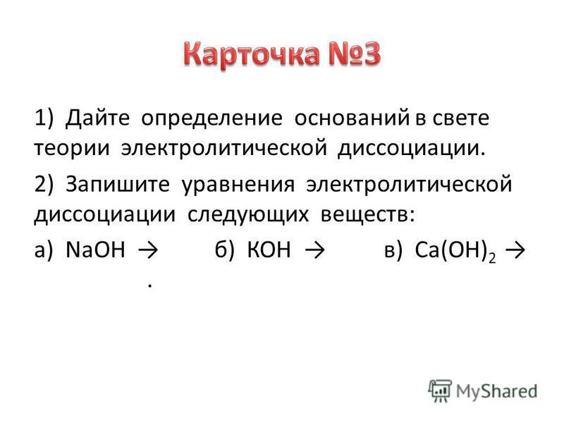 1) Дайте определение оснований в свете теории электролитической диссоциации. 2) Запишите уравнения электролитической диссоциации следующих веществ: а) NaOH б) КОН в) Са(ОН) 2.