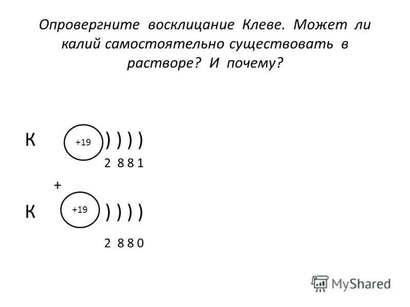 Опровергните восклицание Клеве. Может ли калий самостоятельно существовать в растворе? И почему? К ) ) ) ) 2 8 8 1 + К ) ) ) ) 2 8 8 0 +19