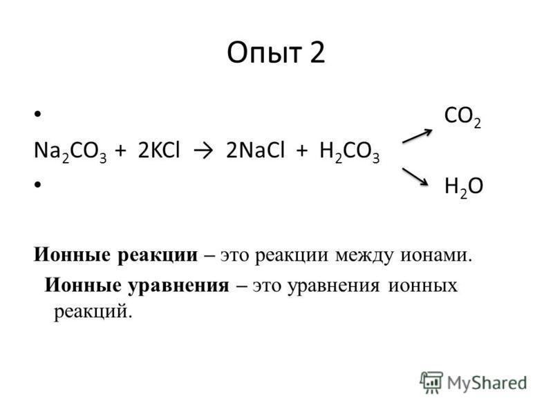 Опыт 2 CO 2 Na 2 CO 3 + 2KCl 2NaCl + H 2 CO 3 H 2 О Ионные реакции – это реакции между ионами. Ионные уравнения – это уравнения ионных реакций.