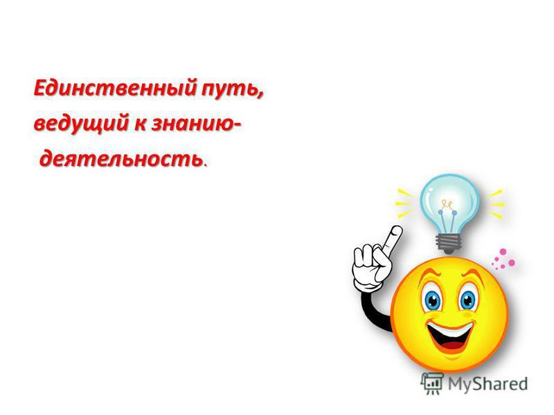 Единственный путь, ведущий к знанию- деятельность. деятельность.