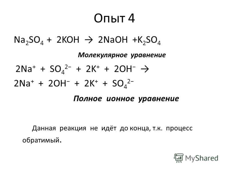 Опыт 4 Na 2 SO 4 + 2KOH 2NaOH +K 2 SO 4 Молекулярное уравнение 2Na + + SO 4 2 + 2K + + 2OH 2Na + + 2OH + 2K + + SO 4 2 Полное ионное уравнение Данная реакция не идёт до конца, т.к. процесс обратимый.