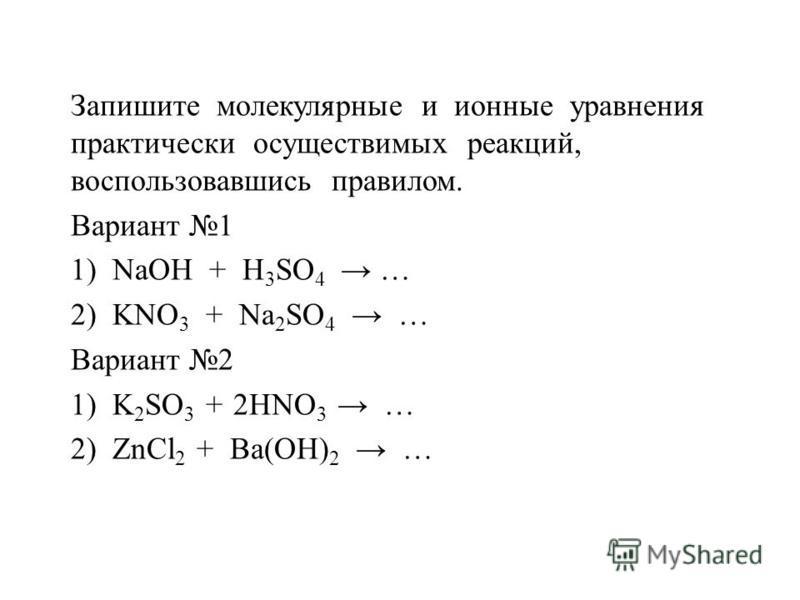 Запишите молекулярные и ионные уравнения практически осуществимых реакций, воспользовавшись правилом. Вариант 1 1) NaOH + H 3 SO 4 … 2) KNO 3 + Na 2 SO 4 … Вариант 2 1) K 2 SO 3 + 2HNO 3 … 2) ZnCl 2 + Ba(OH) 2 …