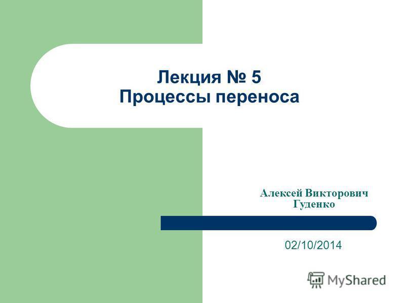 Лекция 5 Процессы переноса 02/10/2014 Алексей Викторович Гуденко