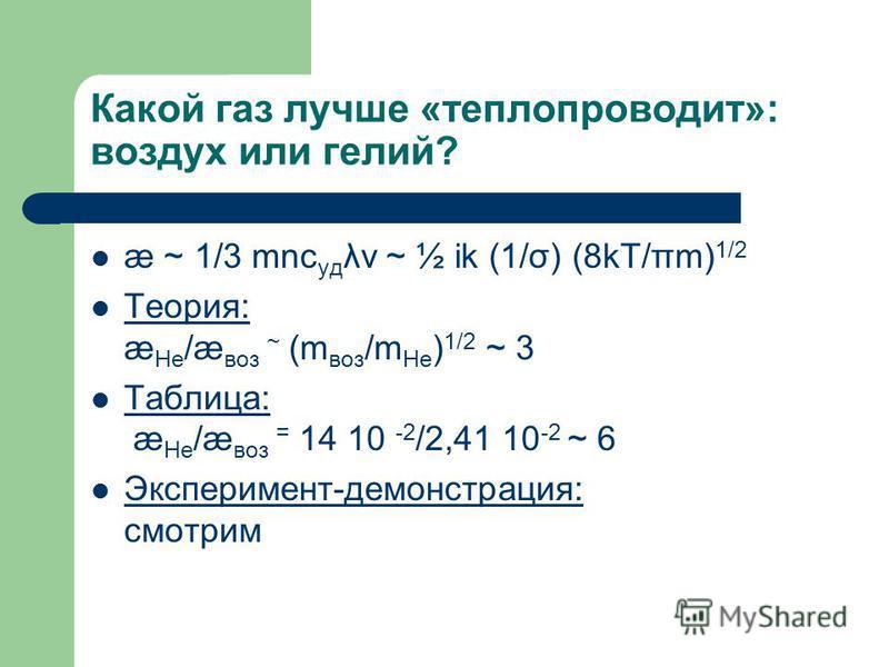 Какой газ лучше «тепло проводит»: воздух или гелий? æ ~ 1/3 mnc уд λv ~ ½ ik (1/σ) (8kT/πm) 1/2 Теория: æ He /æ воз ~ (m воз /m He ) 1/2 ~ 3 Таблица: æ He /æ воз = 14 10 -2 /2,41 10 -2 ~ 6 Эксперимент-демонстрация: смотрим