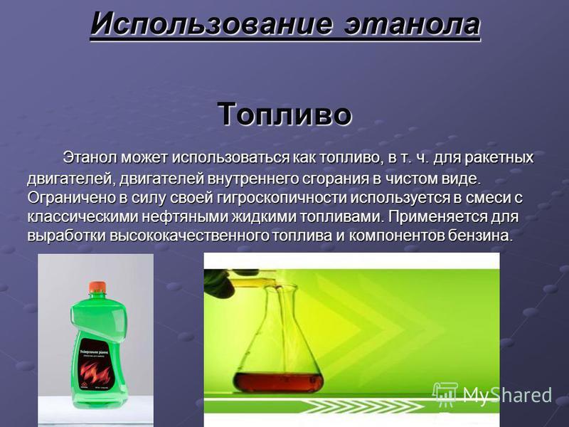 Использование этанола Топливо Этанол может использоваться как топливо, в т. ч. для ракетных дв игателей, дв игателей внутреннего сгорания в чистом в иде. Ограничено в силу своей гигроскопичности используется в смеси с классическими нефтяными жидкими