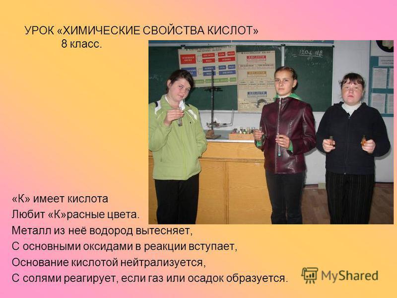 УРОК «ХИМИЧЕСКИЕ СВОЙСТВА КИСЛОТ» 8 класс. «К» имеет кислота Любит «К»разные цвета. Металл из неё водород вытесняет, С основными оксидами в реакции вступает, Основание кислотой нейтрализуется, С солями реагирует, если газ или осадок образуется.