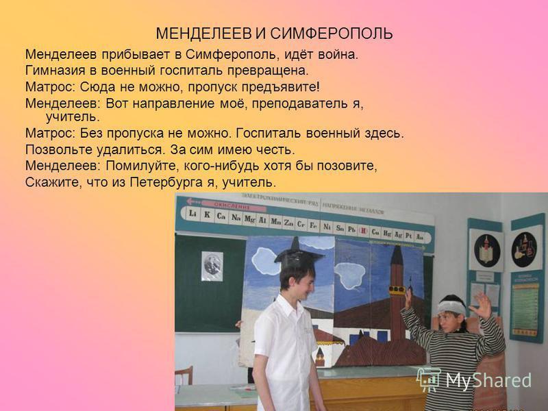МЕНДЕЛЕЕВ И СИМФЕРОПОЛЬ Менделеев прибывает в Симферополь, идёт война. Гимназия в военный госпиталь превращена. Матрос: Сюда не можно, пропуск предъявите! Менделеев: Вот направление моё, преподаватель я, учитель. Матрос: Без пропуска не можно. Госпит