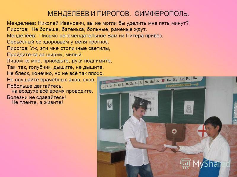МЕНДЕЛЕЕВ И ПИРОГОВ. СИМФЕРОПОЛЬ. Менделеев: Николай Иванович, вы не могли бы уделить мне пять минут? Пирогов: Не больше, батенька, больные, раненые ждут. Менделеев: Письмо рекомендательное Вам из Питера привёз, Серьёзный со здоровьем у меня прогноз.