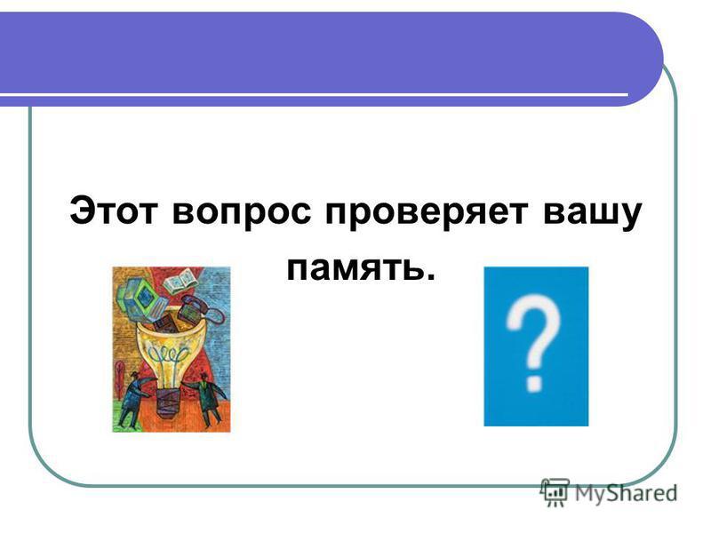 Этот вопрос проверяет вашу память.