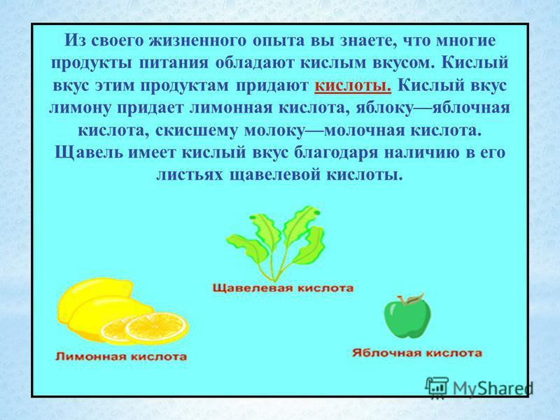 Из своего жизненного опыта вы знаете, что многие продукты питания обладают кислым вкусом. Кислый вкус этим продуктам придают кислоты. Кислый вкус лимону придает лимонная кислота, яблоку яблочная кислота, скисшему молоку молочная кислота. Щавель имеет