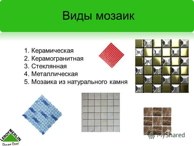 Виды мозаик 1. Керамическая 2. Керамогранитная 3. Стеклянная 4. Металлическая 5. Мозаика из натурального камня