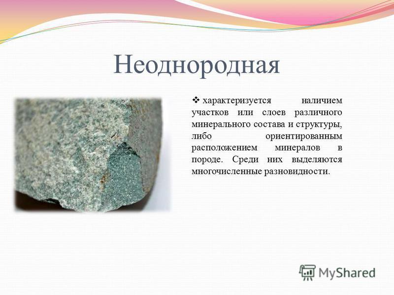 Неоднородная характеризуется наличием участков или слоев различного минерального состава и структуры, либо ориентированным расположением минералов в породе. Среди них выделяются многочисленные разновидности.