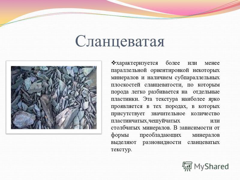 Сланцеватая характеризуется более или менее параллельной ориентировкой некоторых минералов и наличием субпараллельных плоскостей сланцеватости, по которым порода легко разбивается на отдельные пластинки. Эта текстура наиболее ярко проявляется в тех п