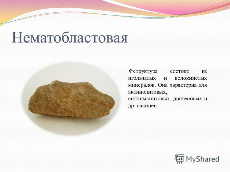 Нематобластовая структура состоит из игольчатых и волокнистых минералов. Она характерна для актинолитовых, силлиманитовых, дистеновых и др. сланцев.