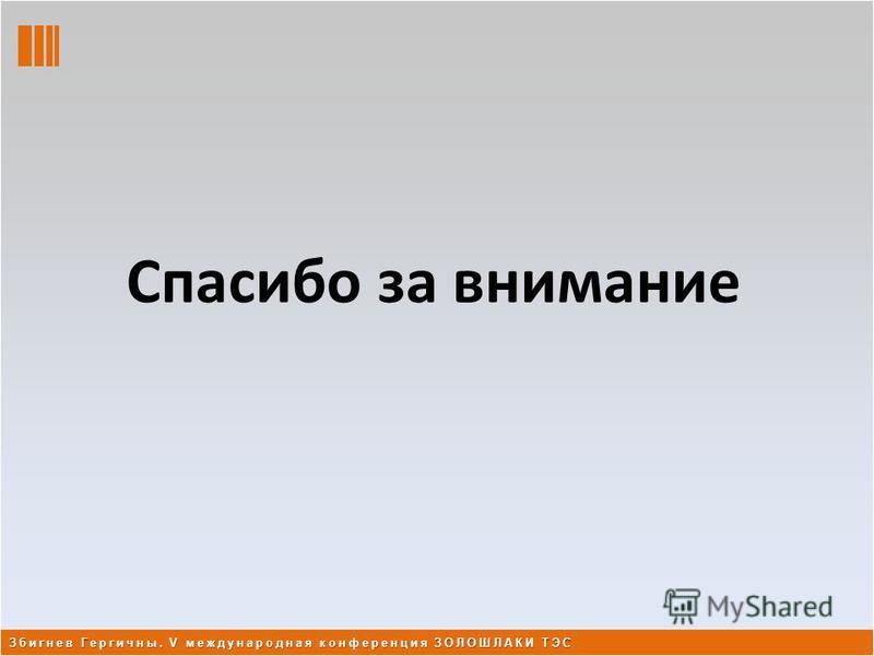 Спасибо за внимание Збигнев Гергичны. V международная конференция ЗОЛОШЛАКИ ТЭС