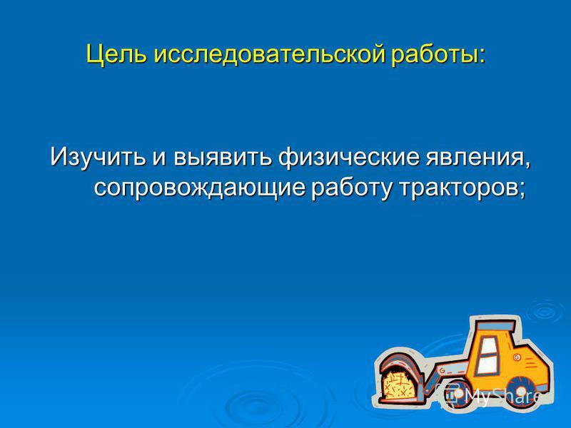 Цель исследовательской работы: Изучить и выявить физические явления, сопровождающие работу тракторов;