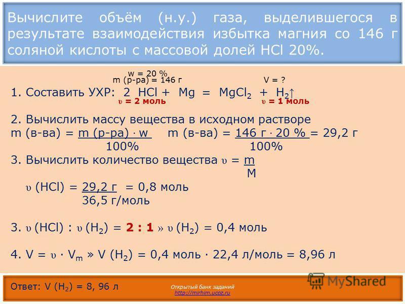 Вычислите объём (н.у.) газа, выделившегося в результате взаимодействия избытка магния со 146 г соляной кислоты с массовой долей HCl 20%. Открытый банк заданий http://mirhim.ucoz.ru 1.Составить УХР: 2 HCl + Mg = MgCl 2 + H 2 2. Вычислить массу веществ