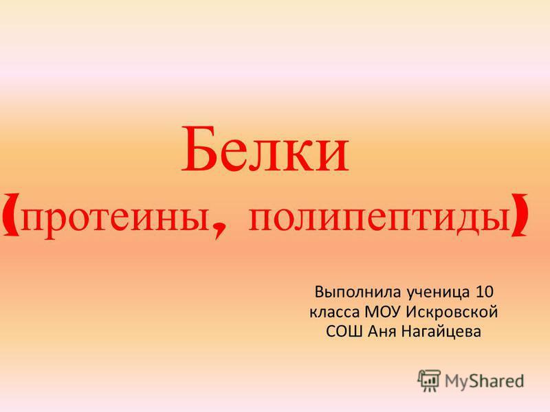 Белки ( протеины, полипептиды ) Выполнила ученица 10 класса МОУ Искровской СОШ Аня Нагайцева