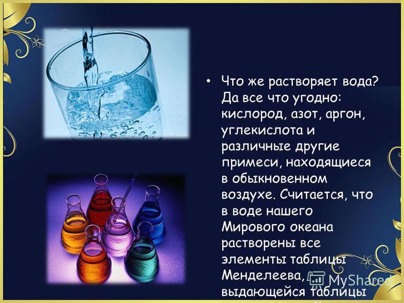 Что же растворяет вода? Да все что угодно: кислород, азот, аргон, углекислота и различные другие примеси, находящиеся в обыкновенном воздухе. Считается, что в воде нашего Мирового океана растворены все элементы таблицы Менделеева, выдающейся таблицы
