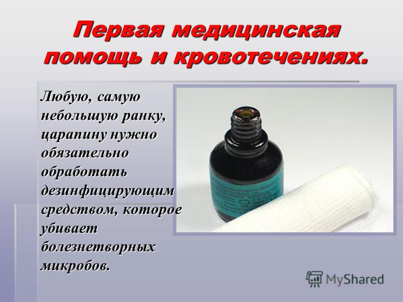 Первая медицинская помощь и кровотечениях. Любую, самую небольшую ранку, царапину нужно обязательно обработать дезинфицирующим средством, которое убивает болезнетворных микробов.