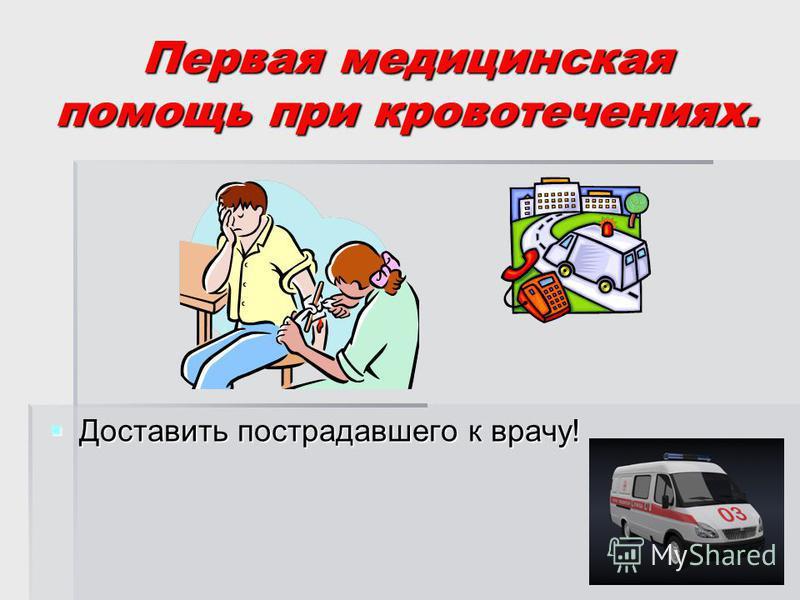 Первая медицинская помощь при кровотечениях. Доставить пострадавшего к врачу! Доставить пострадавшего к врачу!