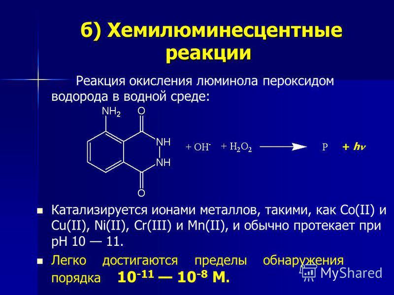 б) Хемилюминесцентные реакции б) Хемилюминесцентные реакции Реакция окисления люминола пероксидом водорода в водной среде: Катализируется ионами металлов, такими, как Со(II) и Cu(II), Ni(II), Cr(III) и Мn(II), и обычно протекает при рН 10 11. Легко д