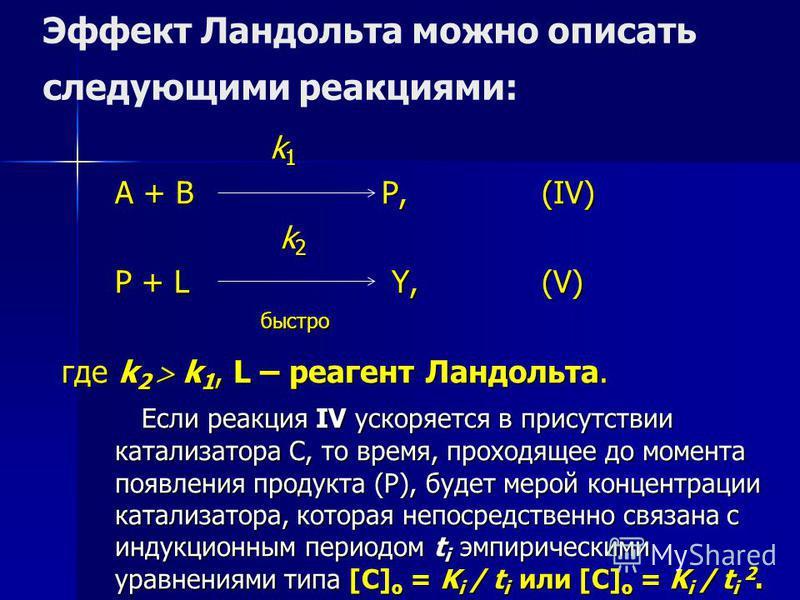 Эффект Ландольта можно описать следующими реакциями: k 1 k 1 A + B P,(IV) k 2 k 2 P + L Y,(V) быстро быстро где k 2 k 1, L – реагент Ландольта. Если реакция IV ускоряется в присутствии катализатора С, то время, проходящее до момента появления продукт