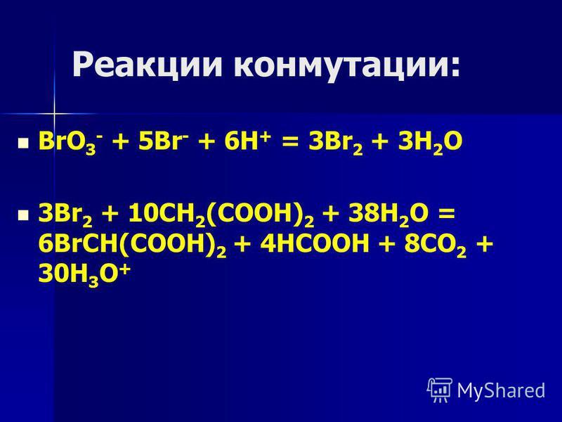 Реакции коммутации: BrO 3 - + 5Br - + 6H + = 3Br 2 + 3H 2 O 3Br 2 + 10CH 2 (COOH) 2 + 38H 2 O = 6BrCH(COOH) 2 + 4HCOOH + 8CO 2 + 30H 3 O +