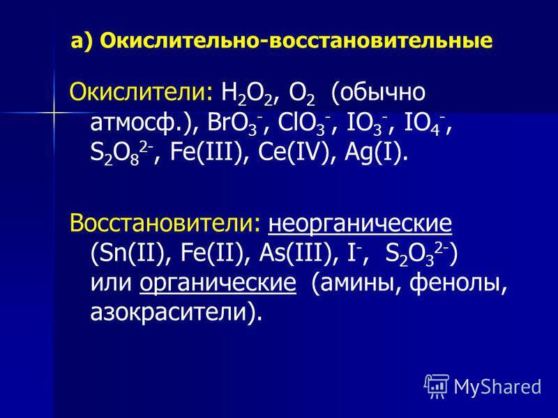 а) Окислительно-восстановительные Окислители: Н 2 О 2, О 2 (обычно атмосф.), ВrО 3 -, СlO 3 -, IO 3 -, IO 4 -, S 2 O 8 2-, Fe(III), Ce(IV), Ag(I). Восстановители: неорганические (Sn(II), Fe(II), As(III), I -, S 2 O 3 2- ) или органические (амины, фен