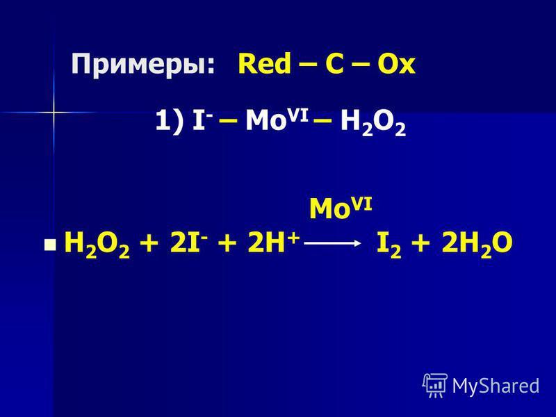 Примеры:Red – C – Ox 1) I - – Mo VI – H 2 O 2 Mo VI H 2 O 2 + 2I - + 2H + I 2 + 2H 2 O