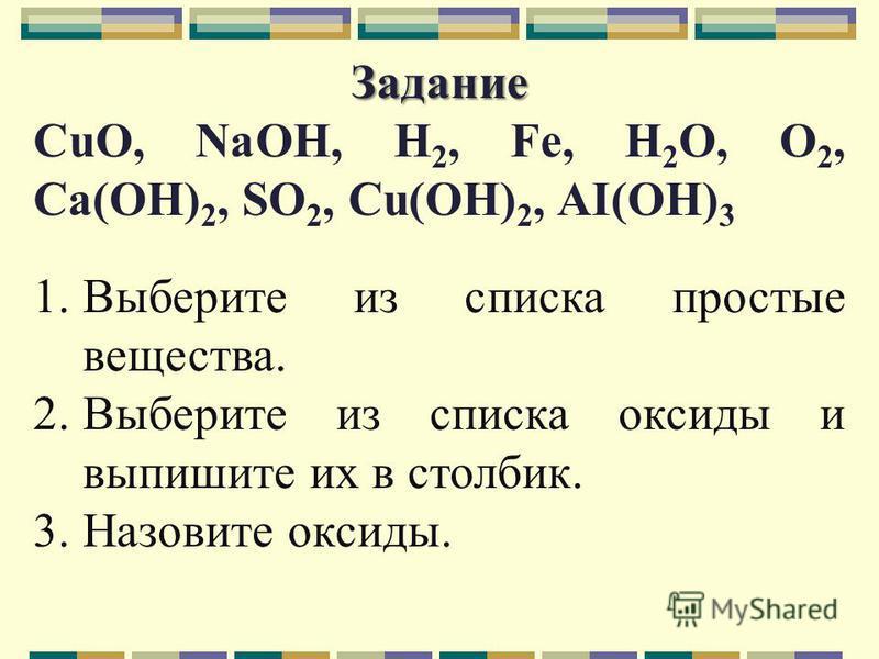 Задание Задание CuO, NaOH, H 2, Fe, H 2 O, O 2, Ca(OH) 2, SO 2, Cu(OH) 2, AI(OH) 3 1. Выберите из списка простые вещества. 2. Выберите из списка оксиды и выпишите их в столбик. 3. Назовите оксиды.