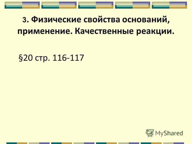 3. Физические свойства оснований, применение. Качественные реакции. §20 стр. 116-117