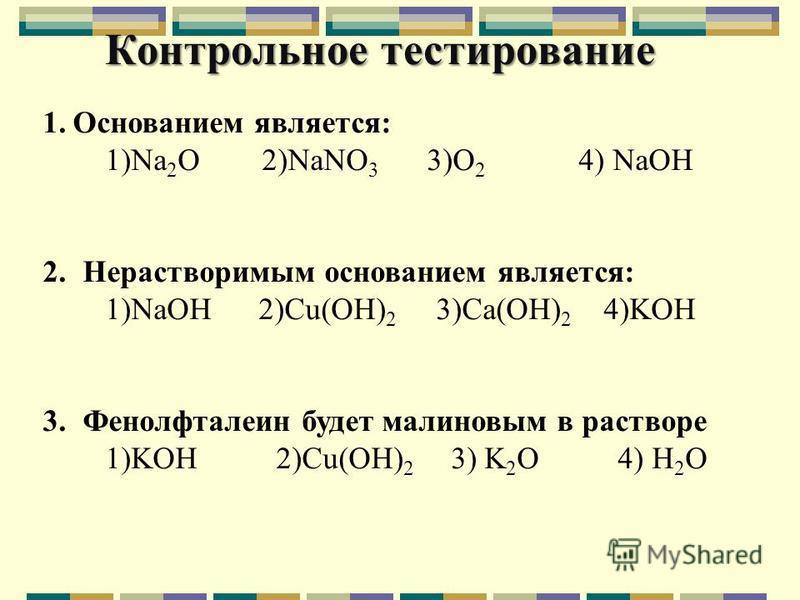 Контрольное тестирование 1. Основанием является: 1)Na 2 O 2)NaNO 3 3)O 2 4) NaOH 2. Нерастворимым основанием является: 1)NaOH 2)Cu(OH) 2 3)Ca(OH) 2 4)KOH 3. Фенолфталеин будет малиновым в растворе 1)KOH 2)Cu(OH) 2 3) K 2 O 4) H 2 O