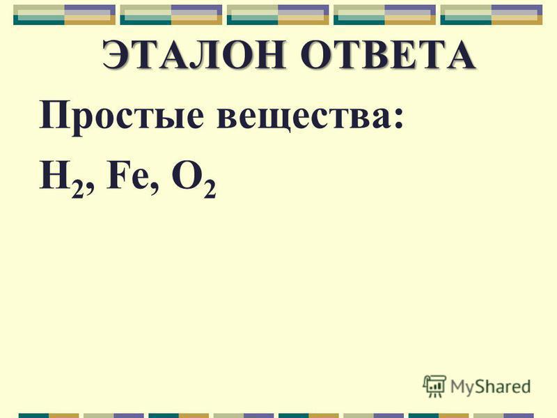 ЭТАЛОН ОТВЕТА Простые вещества: H 2, Fe, O 2