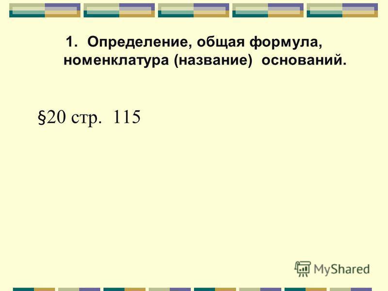1.Определение, общая формула, номенклатура (название) оснований. § 20 стр. 115