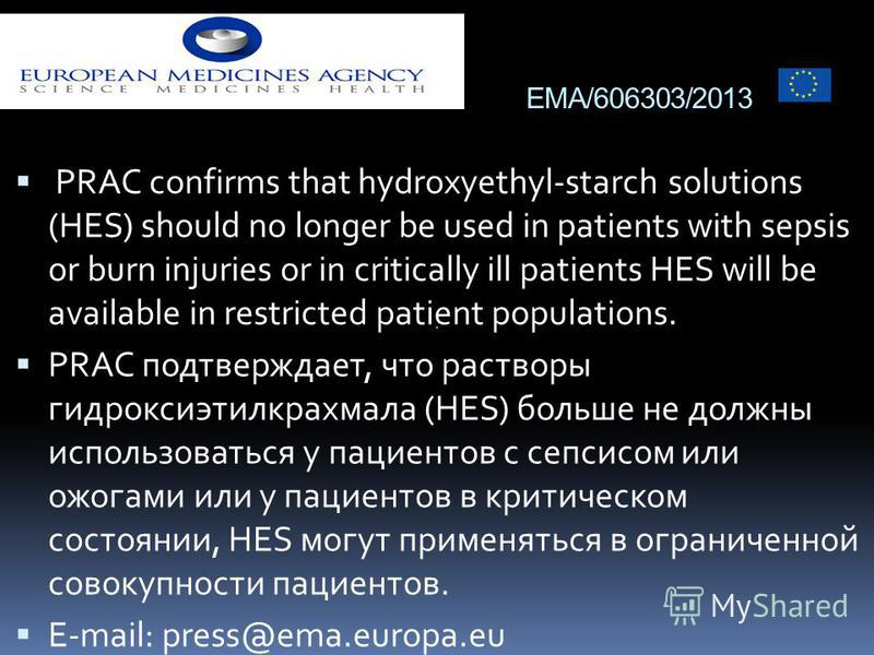 EMA/606303/2013 PRAC confirms that hydroxyethyl-starch solutions (HES) should no longer be used in patients with sepsis or burn injuries or in critically ill patients HES will be available in restricted patient populations. PRAC подтверждает, что рас