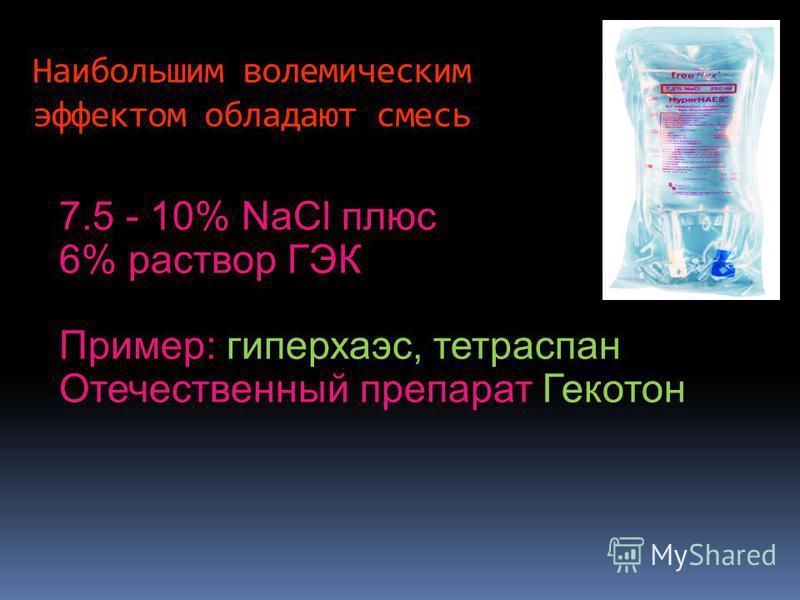 7.5 - 10% NaCl плюс 6% раствор ГЭК Пример: гиперхаэс, тетраспан Отечественный препарат Гекотон Наибольшим волемическим эффектом обладают смесь
