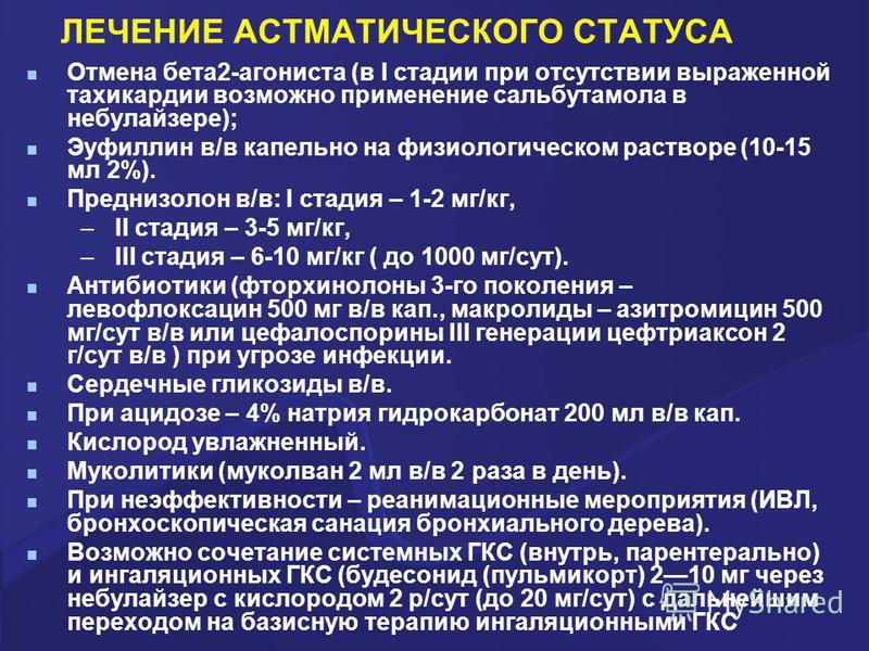 ЛЕЧЕНИЕ АСТМАТИЧЕСКОГО СТАТУСА Отмена бета 2-агониста (в I стадии при отсутствии выраженной тахикардии возможно применение сальбутамола в небулайзере); Эуфиллин в/в капельно на физиологическом растворе (10-15 мл 2%). Преднизолон в/в: I стадия – 1-2 м