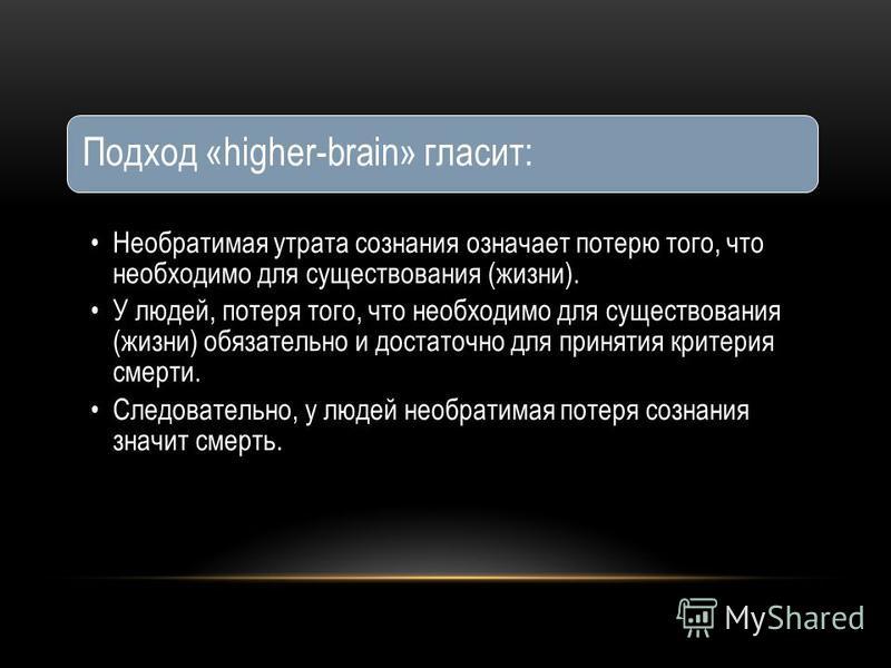 Подход «higher-brain» гласит: Необратимая утрата сознания означает потерю того, что необходимо для существования (жизни). У людей, потеря того, что необходимо для существования (жизни) обязательно и достаточно для принятия критерия смерти. Следовател
