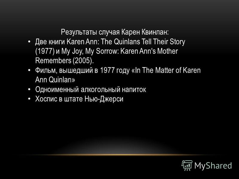 Результаты случая Карен Квинлан: Две книги Karen Ann: The Quinlans Tell Their Story (1977) и My Joy, My Sorrow: Karen Ann's Mother Remembers (2005). Фильм, вышедший в 1977 году «In The Matter of Karen Ann Quinlan» Одноименный алкогольный напиток Хосп