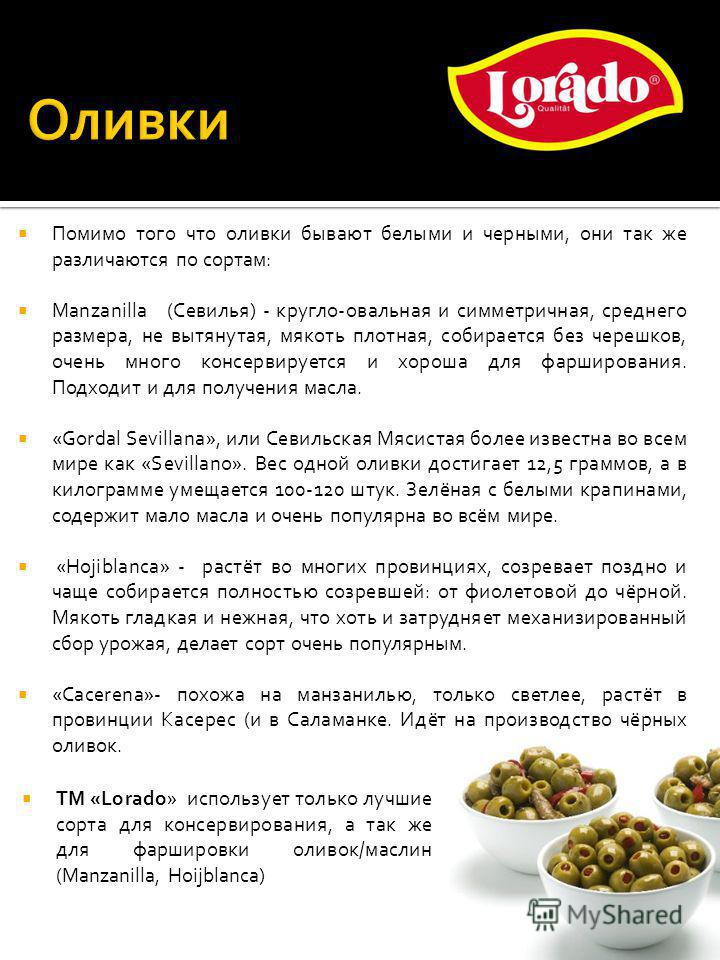 Помимо того что оливки бывают белыми и черными, они так же различаются по сортам: Manzanilla (Севилья) - кругло-овальная и симметричная, среднего размера, не вытянутая, мякоть плотная, собирается без черешков, очень много консервируется и хороша для