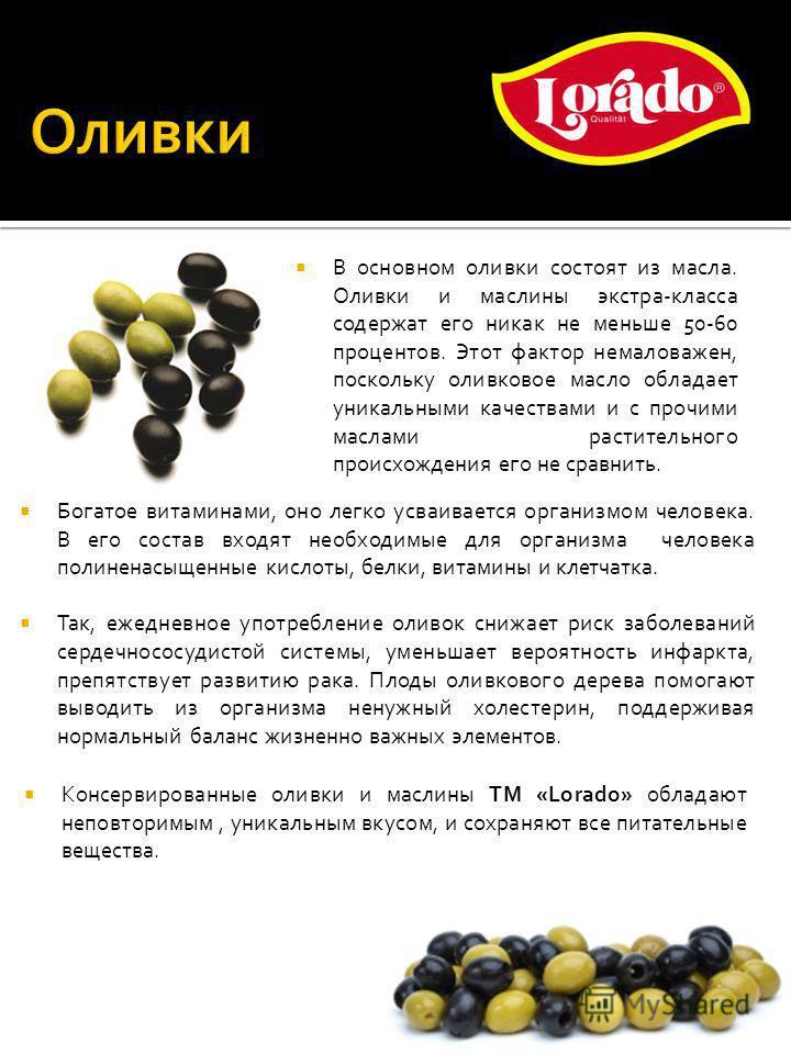 Богатое витаминами, оно легко усваивается организмом человека. В его состав входят необходимые для организма человека полиненасыщенные кислоты, белки, витамины и клетчатка. Так, ежедневное употребление оливок снижает риск заболеваний сердечно сосудис