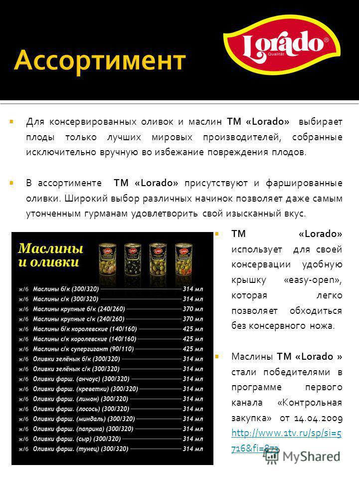 Для консервированных оливок и маслин ТМ «Lorado» выбирает плоды только лучших мировых производителей, собранные исключительно вручную во избежание повреждения плодов. В ассортименте ТМ «Lorado» присутствуют и фаршированные оливки. Широкий выбор разли