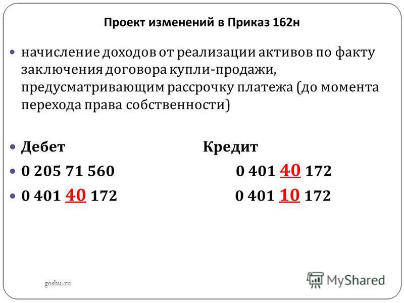 Проект изменений в Приказ 162 н gosbu.ru начисление доходов от реализации активов по факту заключения договора купли - продажи, предусматривающим рассрочку платежа ( до момента перехода права собственности ) Дебет Кредит 0 205 71 560 0 401 40 172 0 4