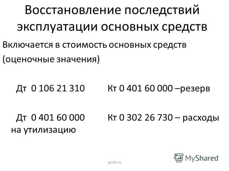 Восстановление последствий эксплуатации основных средств Включается в стоимость основных средств (оценочные значения) Дт 0 106 21 310 Кт 0 401 60 000 –резерв Дт 0 401 60 000 Кт 0 302 26 730 – расходы на утилизацию gosbu.ru