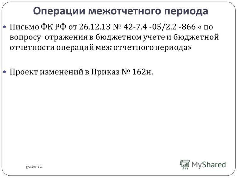 Операции меж отчетного периода gosbu.ru Письмо ФК РФ от 26.12.13 42-7.4 -05/2.2 -866 « по вопросу отражения в бюджетном учете и бюджетной отчетности операций меж отчетного периода » Проект изменений в Приказ 162 н.