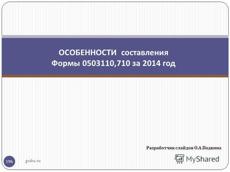 Разработчик слайдов О. А. Подкина 196 ОСОБЕННОСТИ составления Формы 0503110,710 за 2014 год gosbu.ru