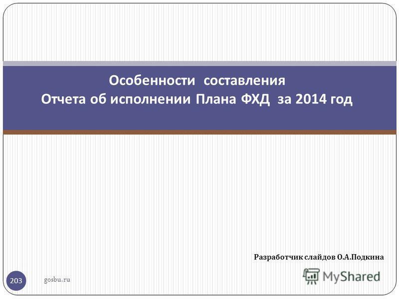 Разработчик слайдов О. А. Подкина 203 Особенности составления Отчета об исполнении Плана ФХД за 2014 год gosbu.ru