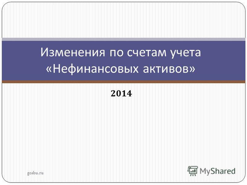 2014 Изменения по счетам учета « Нефинансовых активов » gosbu.ru