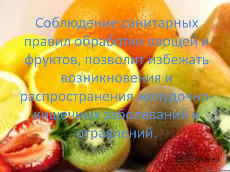Соблюдение санитарных правил обработки овощей и фруктов, позволит избежать возникновения и распространения желудочно- кишечных заболеваний и отравлений.
